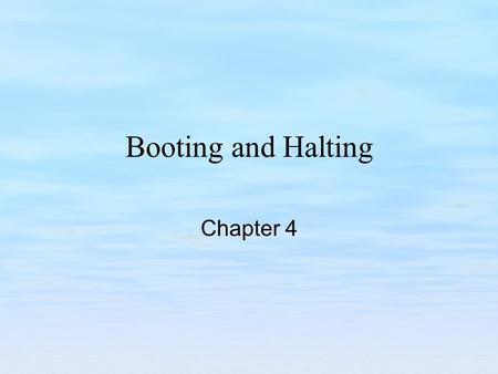 Booting and Halting Chapter 4. Chapter Objectives Examine the sequence of events that occur when a system is booted. Examine the methods used to modify.