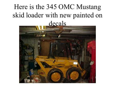 Here is the 345 OMC Mustang skid loader with new painted on decals.