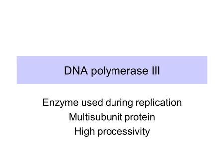 DNA polymerase III Enzyme used during replication Multisubunit protein High processivity.