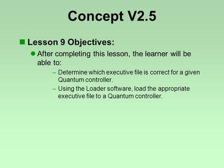 Concept V2.5 Lesson 9 Objectives: After completing this lesson, the learner will be able to: –Determine which executive file is correct for a given Quantum.