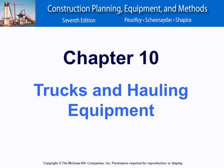Copyright © The McGraw-Hill Companies, Inc. Permission required for reproduction or display. Chapter 10 Trucks and Hauling Equipment.