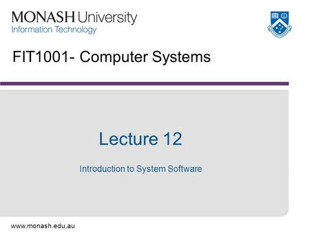 Www.monash.edu.au FIT1001- Computer Systems Lecture 12 Introduction to System Software.