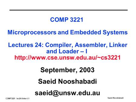 COMP3221 lec24-linker-I.1 Saeid Nooshabadi COMP 3221 Microprocessors and Embedded Systems Lectures 24: Compiler, Assembler, Linker and Loader – I