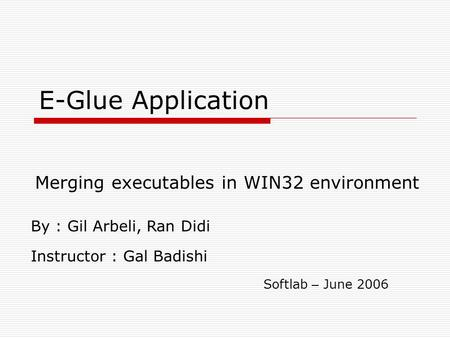 E-Glue Application Merging executables in WIN32 environment By : Gil Arbeli, Ran Didi Instructor : Gal Badishi Softlab – June 2006.
