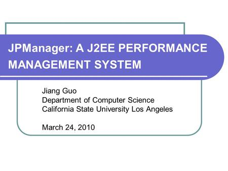 JPManager: A J2EE PERFORMANCE MANAGEMENT SYSTEM Jiang Guo Department of Computer Science California State University Los Angeles March 24, 2010.