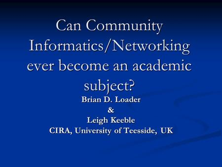 Can Community Informatics/Networking ever become an academic subject? Brian D. Loader & Leigh Keeble CIRA, University of Teesside, UK.