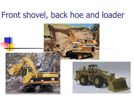 Front shovel, back hoe and loader. Group member: Lam Wai Kei 50255268 Hui Tan La 50320673.