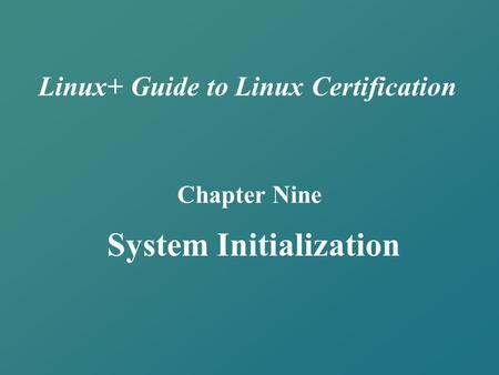 Linux+ Guide to Linux Certification Chapter Nine System Initialization.