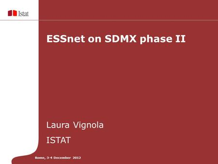 ESSnet on SDMX phase II Laura Vignola ISTAT Rome, 3-4 December 2012.