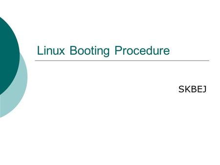 Linux Booting Procedure SKBEJ. 2 How Linux boot?