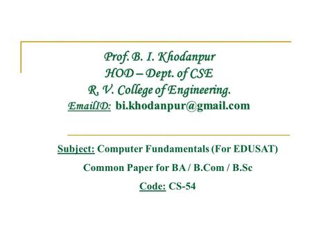 Prof. B. I. Khodanpur HOD – Dept. of CSE R. V. College of Engineering.  ID: Subject: Computer Fundamentals (For EDUSAT) Common.