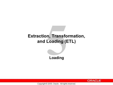 5 Copyright © 2005, Oracle. All rights reserved. Extraction, Transformation, and Loading (ETL) Loading.