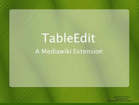 TableEdit A Mediawiki Extension. overview Goals –Merge free-form wiki's with tabular biological data –Make tables useful in MediaWiki –Make it easy to.