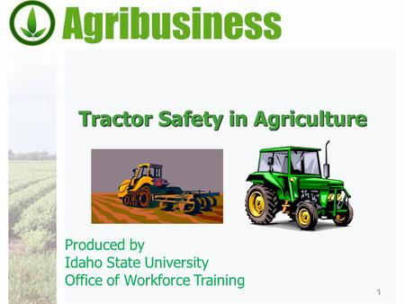 Tractor Safety in Agriculture 1 Produced by Idaho State University Office of Workforce Training.