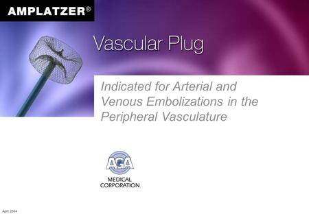 Indicated for Arterial and Venous Embolizations in the Peripheral Vasculature April, 2004.