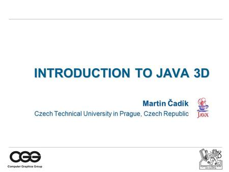 Department of computer science and engineering INTRODUCTION TO JAVA 3D Martin Čadík Czech Technical University in Prague, Czech Republic.