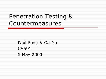 Penetration Testing & Countermeasures Paul Fong & Cai Yu CS691 5 May 2003.