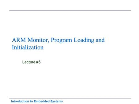 Introduction to Embedded Systems ARM Monitor, Program Loading and Initialization Lecture #5.