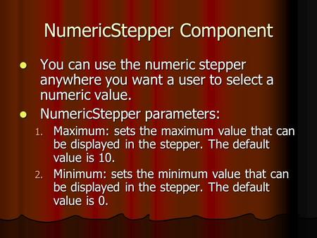 NumericStepper Component You can use the numeric stepper anywhere you want a user to select a numeric value. You can use the numeric stepper anywhere you.
