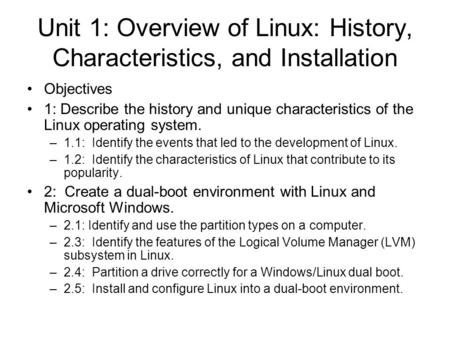 Unit 1: Overview of Linux: History, Characteristics, and Installation Objectives 1: Describe the history and unique characteristics of the Linux operating.