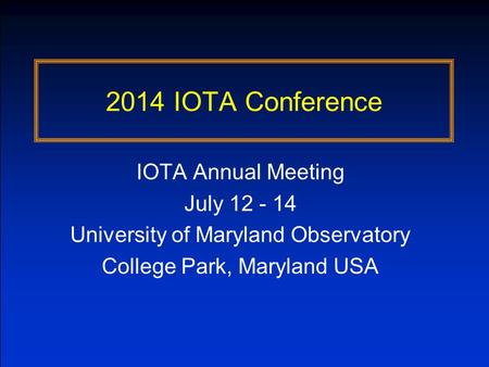 2014 IOTA Conference IOTA Annual Meeting July 12 - 14 University of Maryland Observatory College Park, Maryland USA.