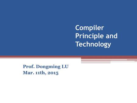Compiler Principle and Technology Prof. Dongming LU Mar. 11th, 2015.