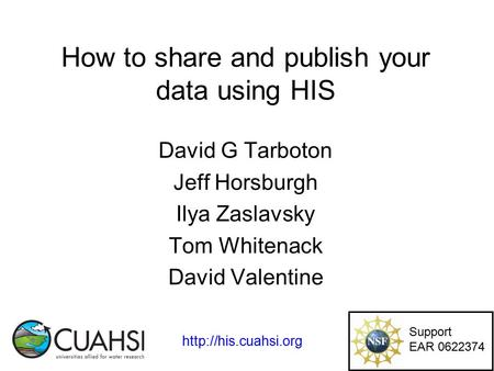 How to share and publish your data using HIS David G Tarboton Jeff Horsburgh Ilya Zaslavsky Tom Whitenack David Valentine Support EAR 0622374