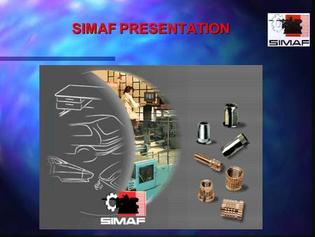 SIMAF PRESENTATION. KNOW HOW FASTENERS FOR :PLASTICS METAL SHEETS WOOD A WHOLE RANGE OF STANDARD PRODUCTS ON STOCK STUDIES AND CONCEPTIONS OF SPECIFIC.