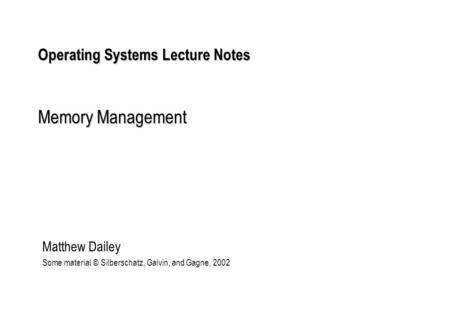 Operating Systems Lecture Notes Memory Management Matthew Dailey Some material © Silberschatz, Galvin, and Gagne, 2002.