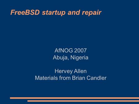 FreeBSD startup and repair AfNOG 2007 Abuja, Nigeria Hervey Allen Materials from Brian Candler.