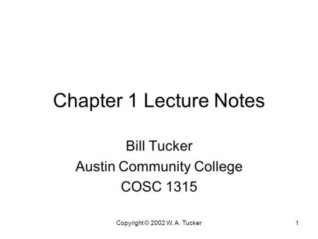 Copyright © 2002 W. A. Tucker1 Chapter 1 Lecture Notes Bill Tucker Austin Community College COSC 1315.