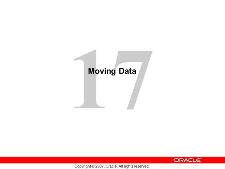 17 Copyright © 2007, Oracle. All rights reserved. Moving Data.