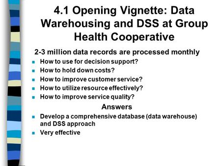 4.1 Opening Vignette: Data Warehousing and DSS at Group Health Cooperative 2-3 million data records are processed monthly How to use for decision support?
