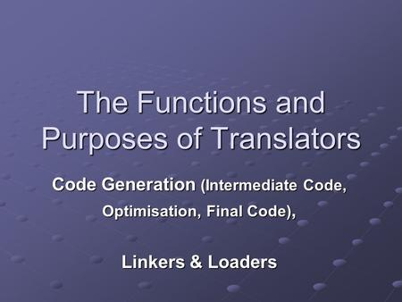 The Functions and Purposes of Translators Code Generation (Intermediate Code, Optimisation, Final Code), Linkers & Loaders.
