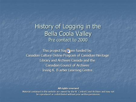 History of Logging in the Bella Coola Valley Pre contact to 2000 This project has been funded by: Canadian Culture Online Program of Canadian Heritage.