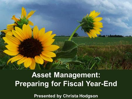 1 Asset Management: Preparing for Fiscal Year-End Presented by Christa Hodgson.