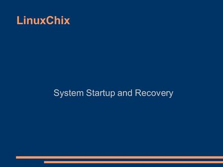 LinuxChix System Startup and Recovery. What happens at startup? ● The BIOS loads and runs the MBR ● A series of bootstrap programs are loaded – see.