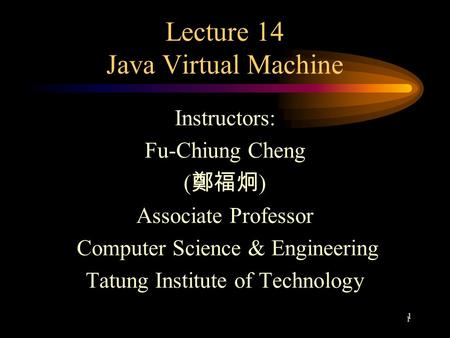 1 1 Lecture 14 Java Virtual Machine Instructors: Fu-Chiung Cheng ( 鄭福炯 ) Associate Professor Computer Science & Engineering Tatung Institute of Technology.