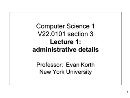 Computer Science 1 V22.0101 section 3 Lecture 1: administrative details Professor: Evan Korth New York University 1.