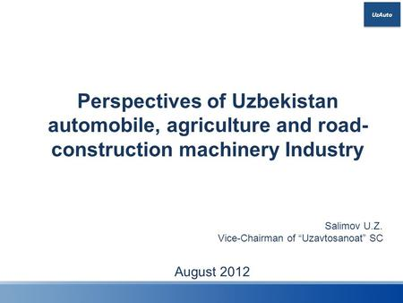 "UzAuto Perspectives of Uzbekistan automobile, agriculture and road- construction machinery Industry August 2012 Salimov U.Z. Vice-Chairman of ""Uzavtosanoat"""