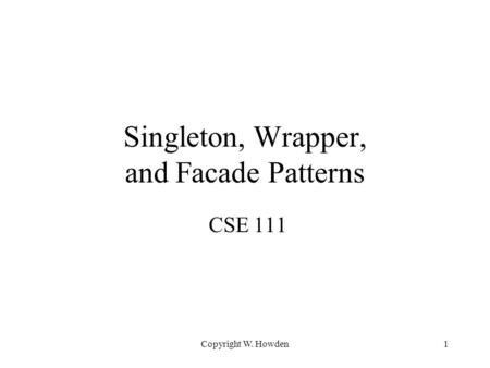 Copyright W. Howden1 Singleton, Wrapper, and Facade Patterns CSE 111.