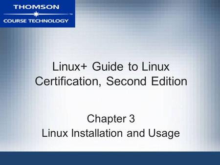 Linux+ Guide to Linux Certification, Second Edition Chapter 3 Linux Installation and Usage.