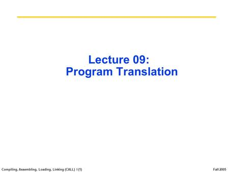 Compiling, Assembling, Loading, Linking (CALL) I (1) Fall 2005 Lecture 09: Program Translation.