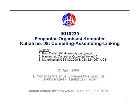 1 IKI10230 Pengantar Organisasi Komputer Kuliah no. 09: Compiling-Assembling-Linking Sumber: 1. Paul Carter, PC Assembly Language 2. Hamacher. Computer.