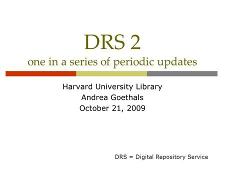DRS 2 one in a series of periodic updates Harvard University Library Andrea Goethals October 21, 2009 DRS = Digital Repository Service.