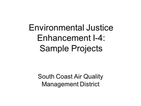 Environmental Justice Enhancement I-4: Sample Projects South Coast Air Quality Management District.