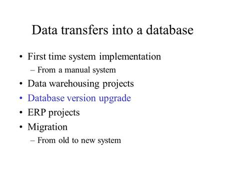 Data transfers into a database First time system implementation –From a manual system Data warehousing projects Database version upgrade ERP projects Migration.