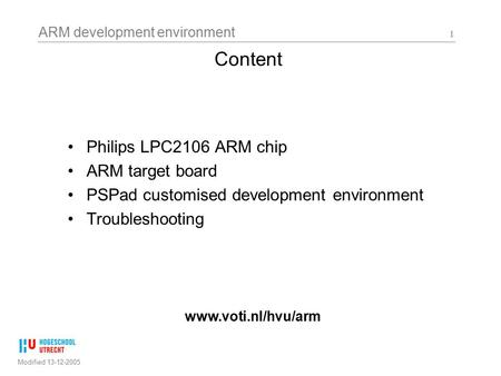 ARM development environment Modified 13-12-2005 1 Content Philips LPC2106 ARM chip ARM target board PSPad customised development environment Troubleshooting.