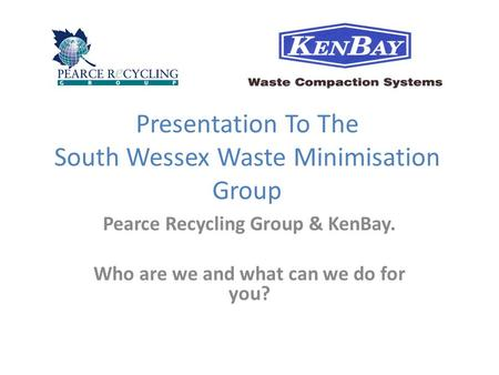 Presentation To The South Wessex Waste Minimisation Group Pearce Recycling Group & KenBay. Who are we and what can we do for you?