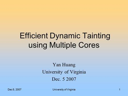 Dec 5, 2007University of Virginia1 Efficient Dynamic Tainting using Multiple Cores Yan Huang University of Virginia Dec. 5 2007.